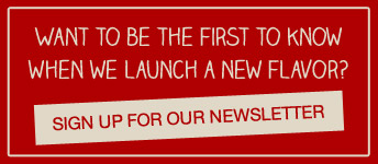 Want to be the first to know when we launch new flavor?